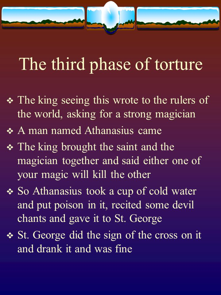 The third phase of torture  The king seeing this wrote to the rulers of the world, asking for a strong magician  A man named Athanasius came  The king brought the saint and the magician together and said either one of your magic will kill the other  So Athanasius took a cup of cold water and put poison in it, recited some devil chants and gave it to St.