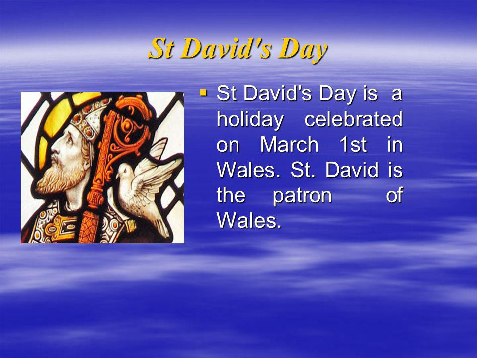 St David s Day  St David s Day is a holiday celebrated on March 1st in Wales.