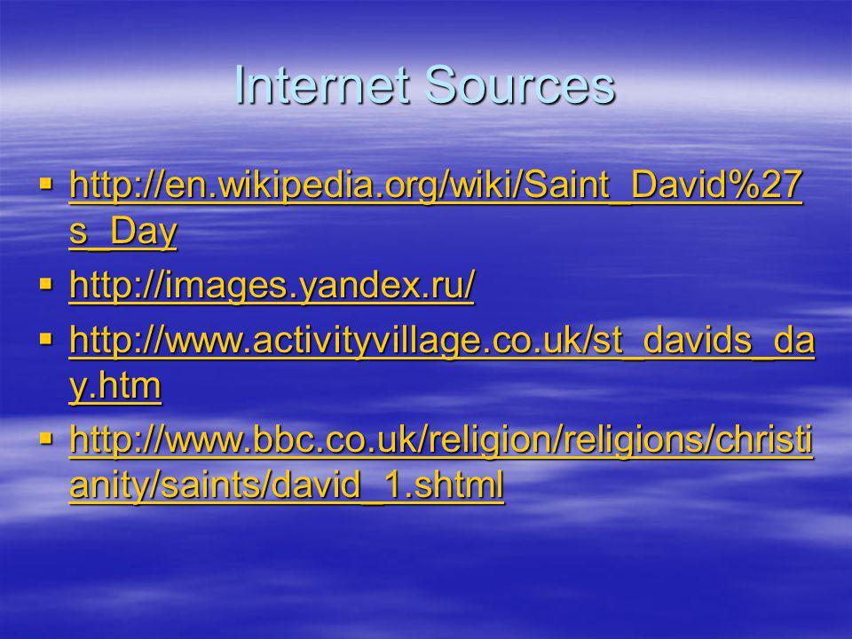 Internet Sources  http://en.wikipedia.org/wiki/Saint_David%27 s_Day http://en.wikipedia.org/wiki/Saint_David%27 s_Day http://en.wikipedia.org/wiki/Saint_David%27 s_Day  http://images.yandex.ru/ http://images.yandex.ru/  http://www.activityvillage.co.uk/st_davids_da y.htm http://www.activityvillage.co.uk/st_davids_da y.htm http://www.activityvillage.co.uk/st_davids_da y.htm  http://www.bbc.co.uk/religion/religions/christi anity/saints/david_1.shtml http://www.bbc.co.uk/religion/religions/christi anity/saints/david_1.shtml http://www.bbc.co.uk/religion/religions/christi anity/saints/david_1.shtml