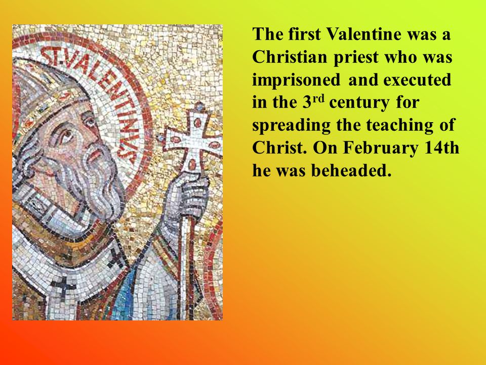 The first Valentine was a Christian priest who was imprisoned and executed in the 3 rd century for spreading the teaching of Christ.