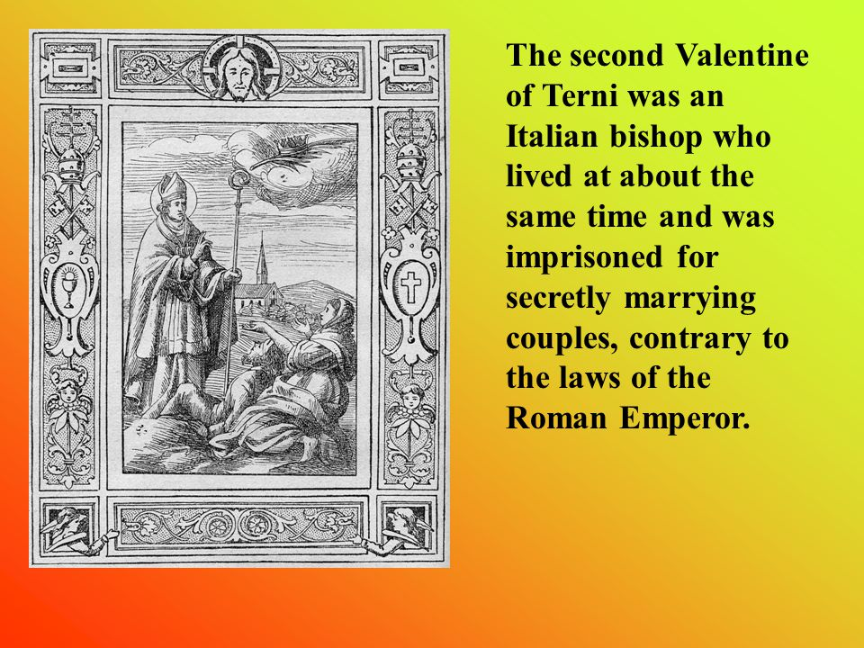 The second Valentine of Terni was an Italian bishop who lived at about the same time and was imprisoned for secretly marrying couples, contrary to the laws of the Roman Emperor.