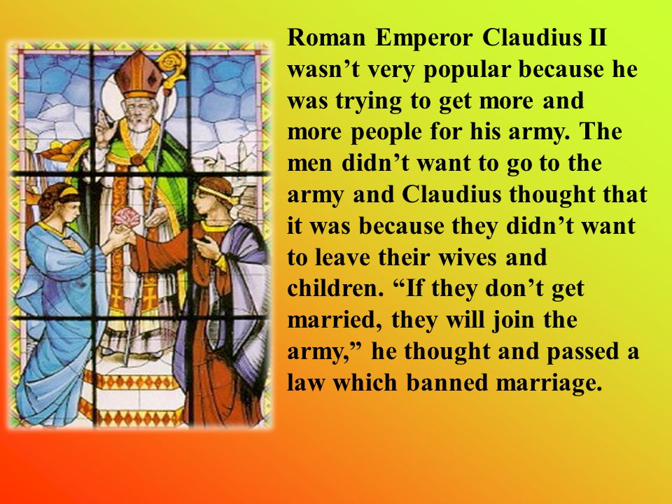 Roman Emperor Claudius II wasn't very popular because he was trying to get more and more people for his army.