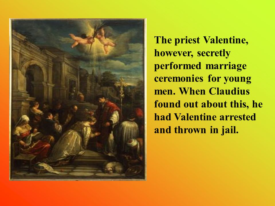 The priest Valentine, however, secretly performed marriage ceremonies for young men.