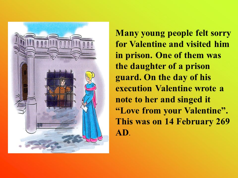 Many young people felt sorry for Valentine and visited him in prison.
