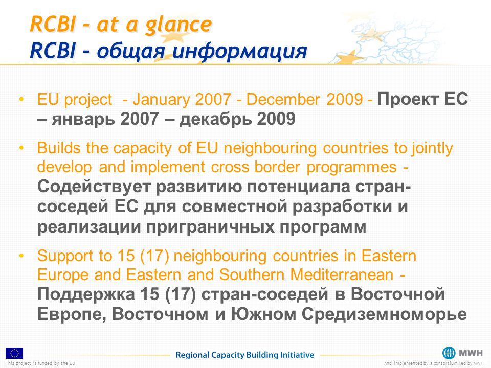 This project is funded by the EUAnd implemented by a consortium led by MWH RCBI - at a glance RCBI – общая информация EU project - January 2007 - December 2009 - Проект ЕС – январь 2007 – декабрь 2009 Builds the capacity of EU neighbouring countries to jointly develop and implement cross border programmes - Содействует развитию потенциала стран- соседей ЕС для совместной разработки и реализации приграничных программ Support to 15 (17) neighbouring countries in Eastern Europe and Eastern and Southern Mediterranean - Поддержка 15 (17) стран-соседей в Восточной Европе, Восточном и Южном Средиземноморье