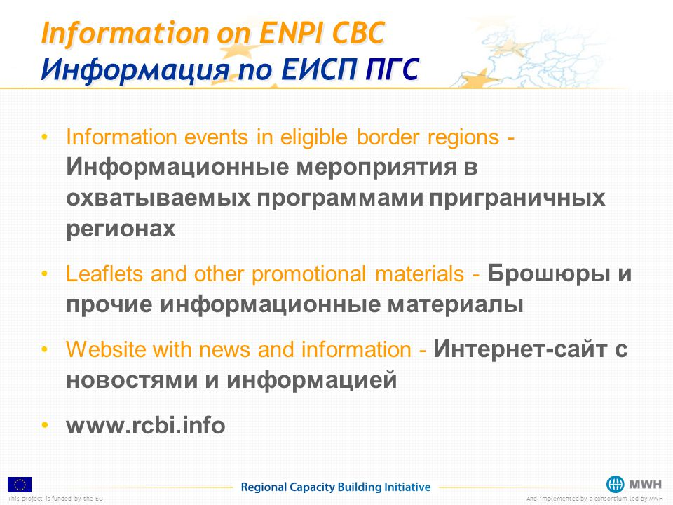 This project is funded by the EUAnd implemented by a consortium led by MWH Information on ENPI CBC Информация по ЕИСП ПГС Information events in eligible border regions - Информационные мероприятия в охватываемых программами приграничных регионах Leaflets and other promotional materials - Брошюры и прочие информационные материалы Website with news and information - Интернет-сайт с новостями и информацией www.rcbi.info