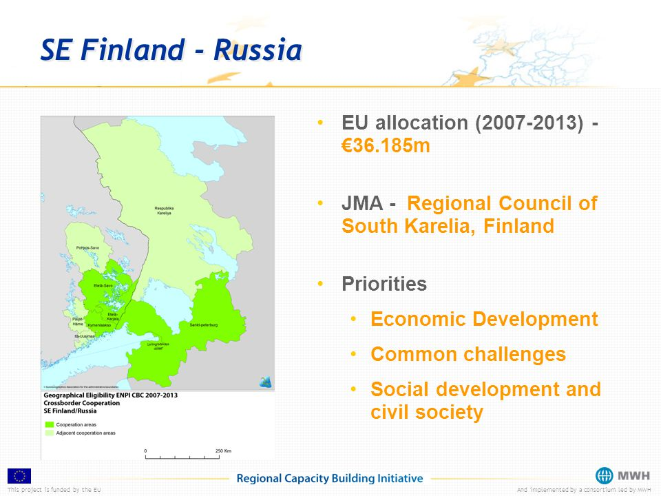 This project is funded by the EUAnd implemented by a consortium led by MWH SE Finland - Russia EU allocation (2007-2013) - €36.185m JMA - Regional Council of South Karelia, Finland Priorities Economic Development Common challenges Social development and civil society
