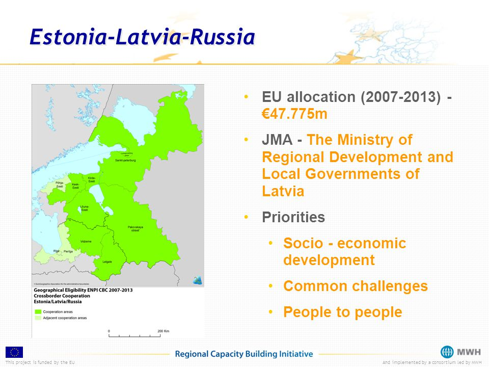 This project is funded by the EUAnd implemented by a consortium led by MWH Estonia-Latvia-Russia EU allocation (2007-2013) - €47.775m JMA - The Ministry of Regional Development and Local Governments of Latvia Priorities Socio - economic development Common challenges People to people