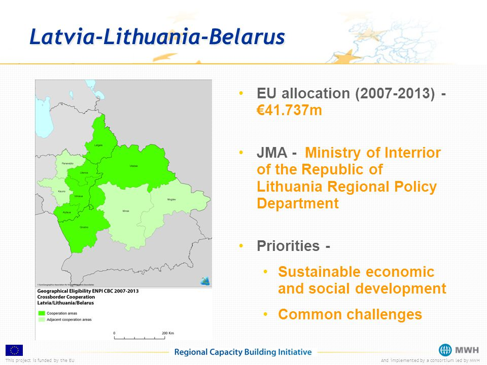 This project is funded by the EUAnd implemented by a consortium led by MWH Latvia-Lithuania-Belarus EU allocation (2007-2013) - €41.737m JMA - Ministry of Interrior of the Republic of Lithuania Regional Policy Department Priorities - Sustainable economic and social development Common challenges