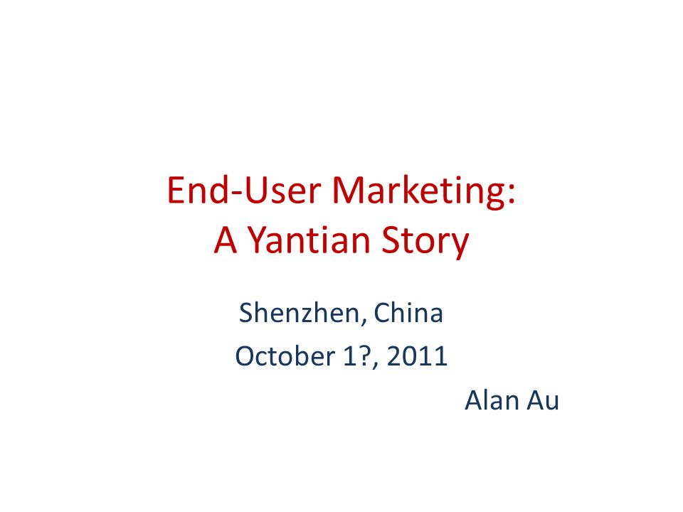 End-User Marketing: A Yantian Story Shenzhen, China October 1 , 2011 Alan Au