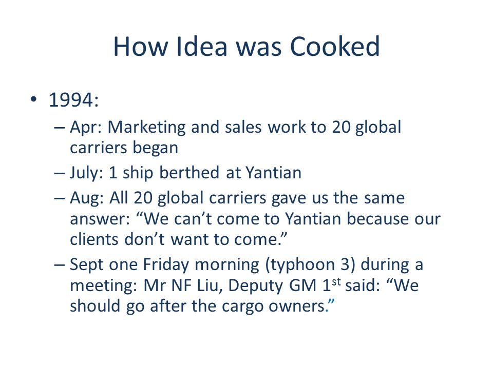 How Idea was Cooked 1994: – Apr: Marketing and sales work to 20 global carriers began – July: 1 ship berthed at Yantian – Aug: All 20 global carriers gave us the same answer: We can't come to Yantian because our clients don't want to come. – Sept one Friday morning (typhoon 3) during a meeting: Mr NF Liu, Deputy GM 1 st said: We should go after the cargo owners.