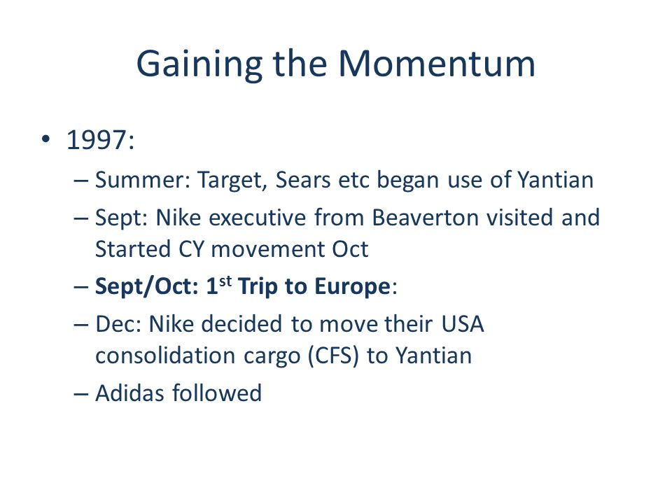 Gaining the Momentum 1997: – Summer: Target, Sears etc began use of Yantian – Sept: Nike executive from Beaverton visited and Started CY movement Oct – Sept/Oct: 1 st Trip to Europe: – Dec: Nike decided to move their USA consolidation cargo (CFS) to Yantian – Adidas followed