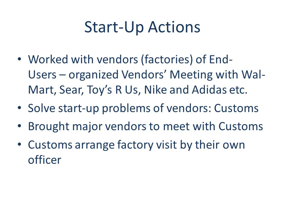 Start-Up Actions Worked with vendors (factories) of End- Users – organized Vendors' Meeting with Wal- Mart, Sear, Toy's R Us, Nike and Adidas etc.