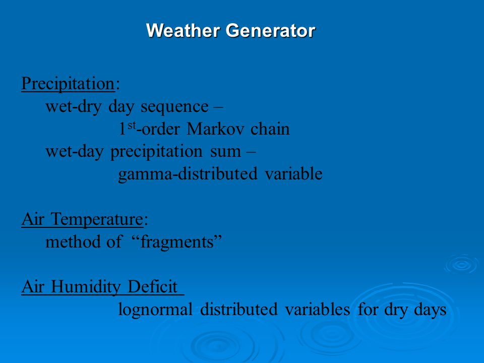Precipitation: wet-dry day sequence – 1 st -order Markov chain wet-day precipitation sum – gamma-distributed variable Air Temperature: method of fragments Air Humidity Deficit lognormal distributed variables for dry days Weather Generator