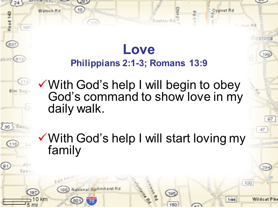 Love Philippians 2:1-3; Romans 13:9 With God's help I will begin to obey God's command to show love in my daily walk.