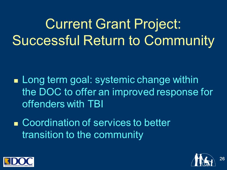 Current Grant Project: Successful Return to Community Long term goal: systemic change within the DOC to offer an improved response for offenders with