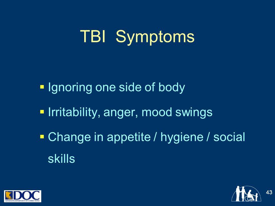 TBI Symptoms  Ignoring one side of body  Irritability, anger, mood swings  Change in appetite / hygiene / social skills 43