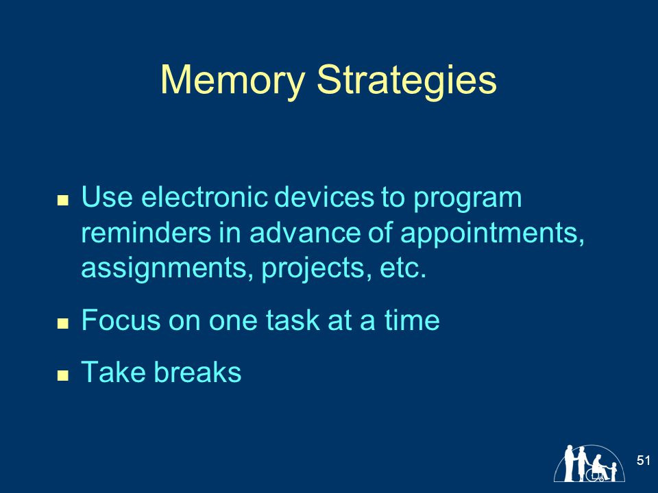 Memory Strategies Use electronic devices to program reminders in advance of appointments, assignments, projects, etc. Focus on one task at a time Take