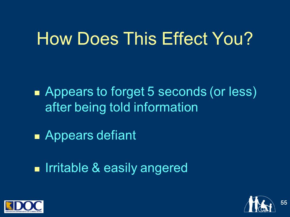 How Does This Effect You? Appears to forget 5 seconds (or less) after being told information Appears defiant Irritable & easily angered 55