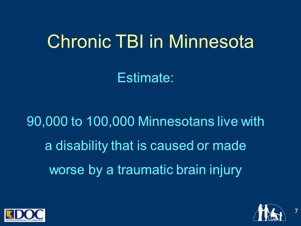 Chronic TBI in Minnesota Estimate: 90,000 to 100,000 Minnesotans live with a disability that is caused or made worse by a traumatic brain injury 7