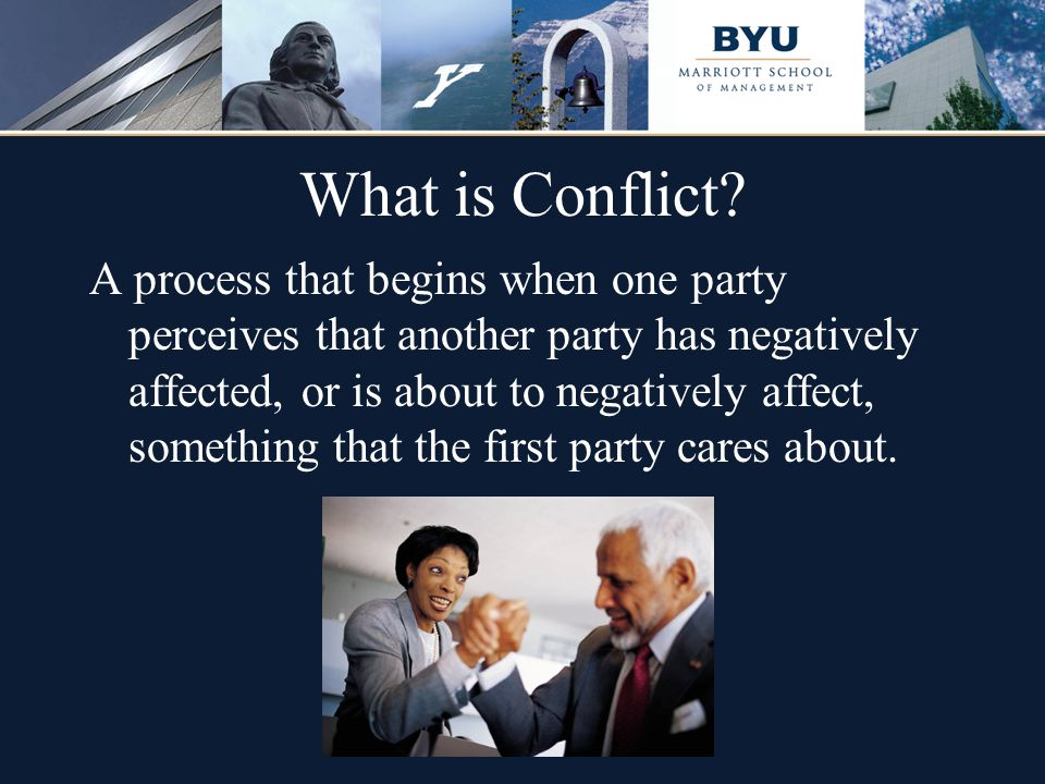 What is Conflict? A process that begins when one party perceives that another party has negatively affected, or is about to negatively affect, somethi