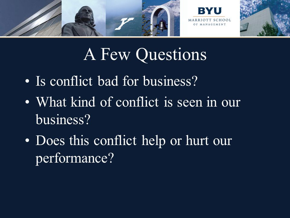 A Few Questions Is conflict bad for business? What kind of conflict is seen in our business? Does this conflict help or hurt our performance?