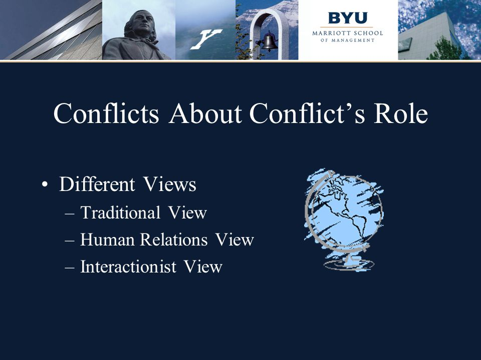 Conflicts About Conflict's Role Different Views –Traditional View –Human Relations View –Interactionist View