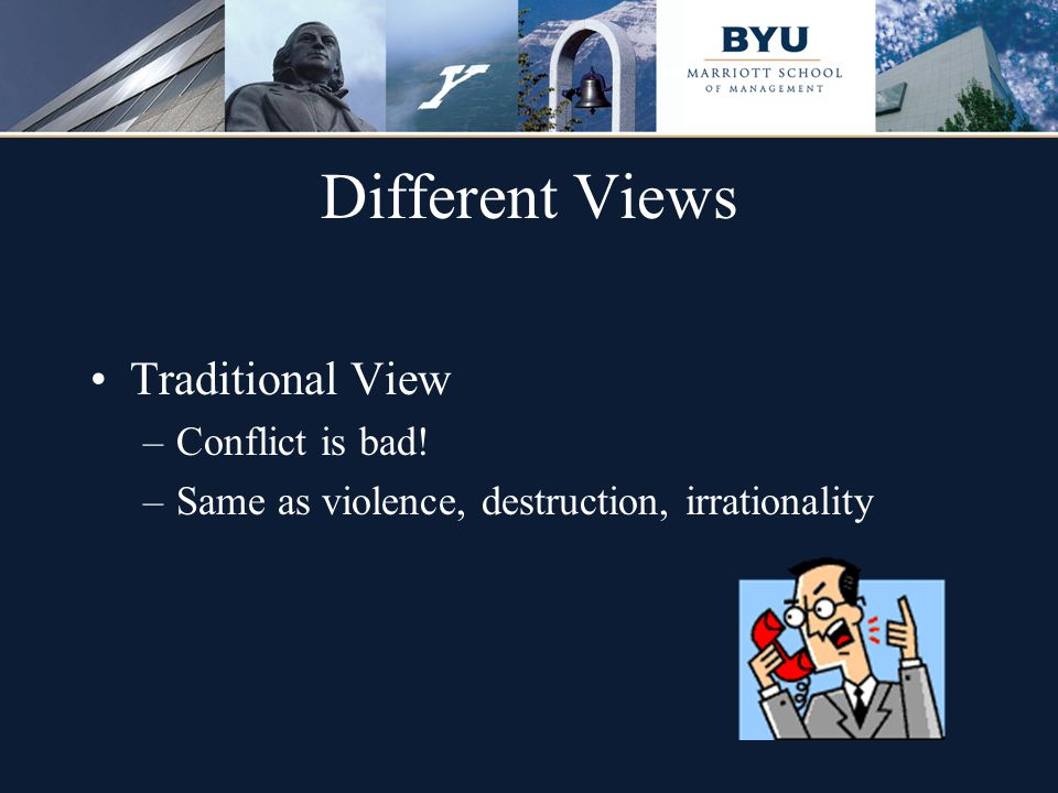 Different Views Traditional View –Conflict is bad! –Same as violence, destruction, irrationality