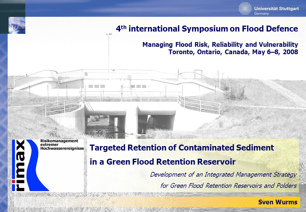 Targeted Retention of Contaminated Sediment in a Green Flood Retention Reservoir Development of an Integrated Management Strategy for Green Flood Retention Reservoirs and Polders Sven Wurms 4 th international Symposium on Flood Defence Managing Flood Risk, Reliability and Vulnerability Toronto, Ontario, Canada, May 6–8, 2008