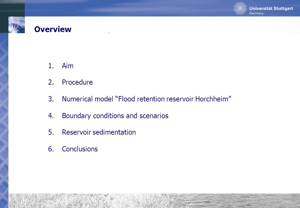 Conclusions Knowledge of deposited masses of potentially contaminated sediments provides a basis for an integrated management strategy for green flood retention reservoirs Possibilities of taking influence on sedimentation in green flood retention reservoirs could be shown Maximizing/ minimizing of reservoir sedimentation can be done efficiently by modifying operation rules Deposition pattern can be influenced up to a certain extent by modifying reservoir design Numerical transport simulations should be performed for every grain size of interest due to varying sedimentation pattern