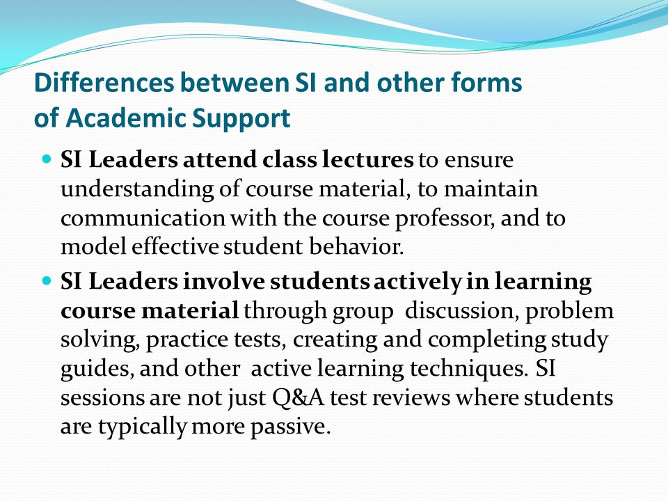 Differences between SI and other forms of Academic Support SI Leaders attend class lectures to ensure understanding of course material, to maintain co