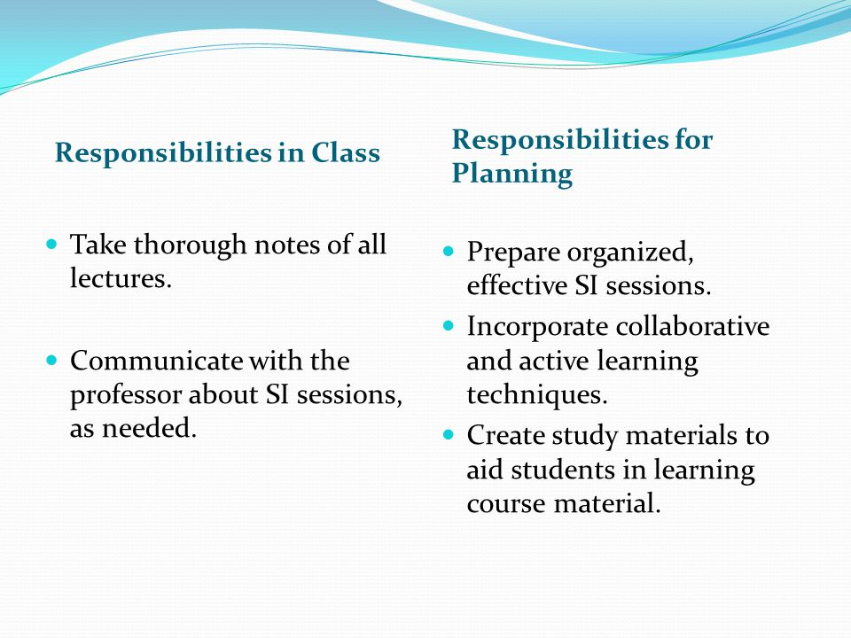 Responsibilities in Class Responsibilities for Planning Take thorough notes of all lectures. Communicate with the professor about SI sessions, as need