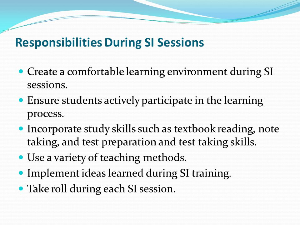 Responsibilities During SI Sessions Create a comfortable learning environment during SI sessions. Ensure students actively participate in the learning
