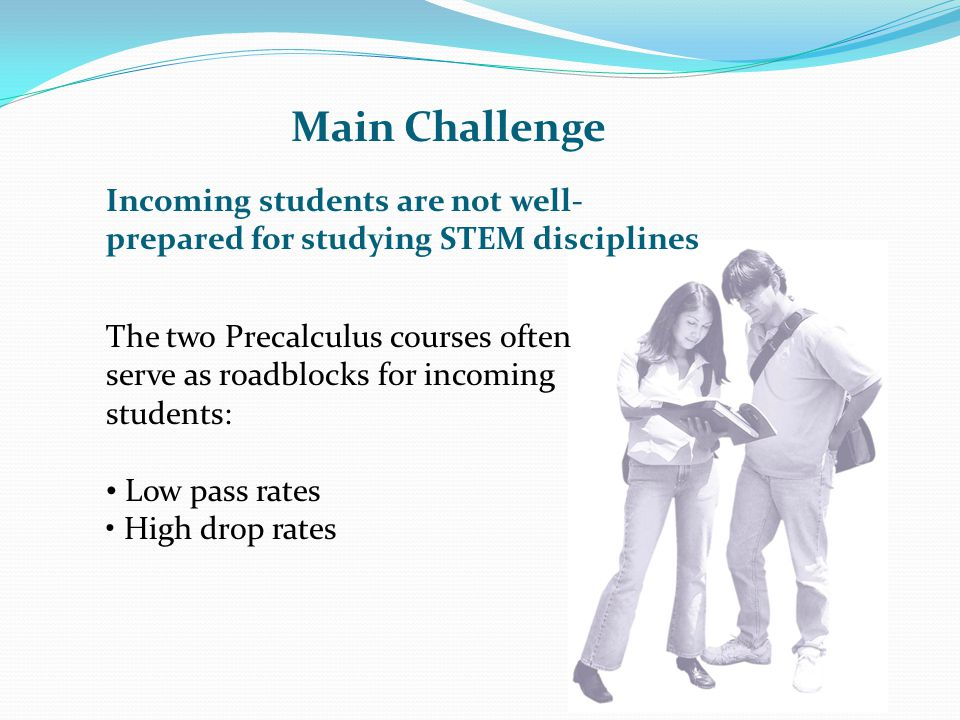 Main Challenge The two Precalculus courses often serve as roadblocks for incoming students: Low pass rates High drop rates Incoming students are not w