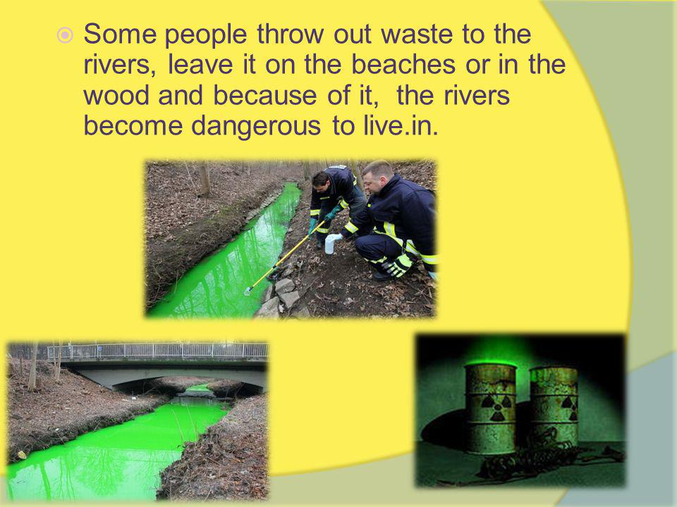  Some people throw out waste to the rivers, leave it on the beaches or in the wood and because of it, the rivers become dangerous to live.in.