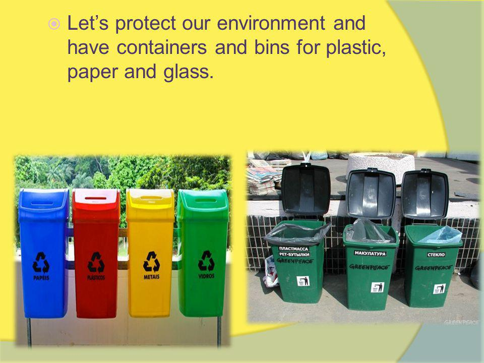  Let's protect our environment and have containers and bins for plastic, paper and glass.