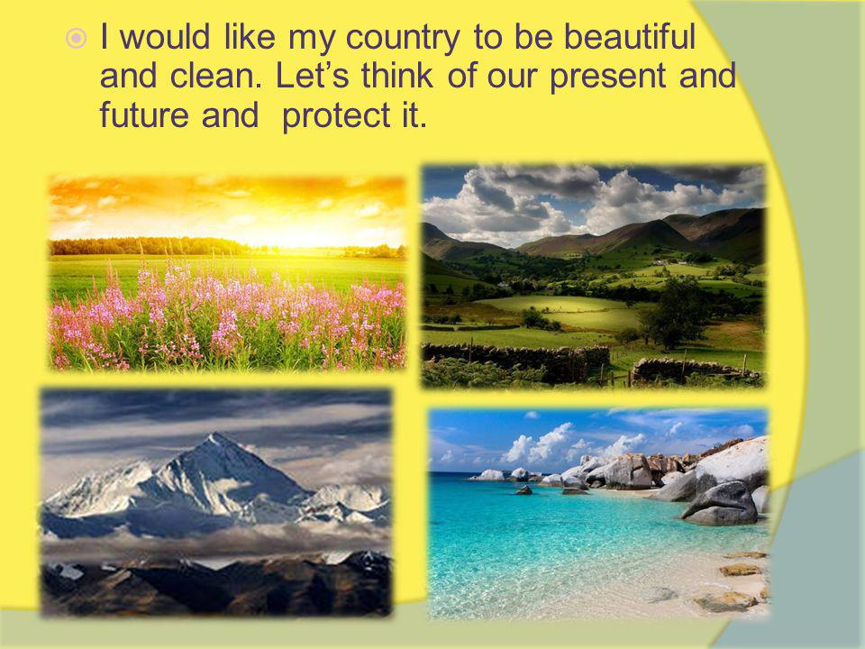  I would like my country to be beautiful and clean.