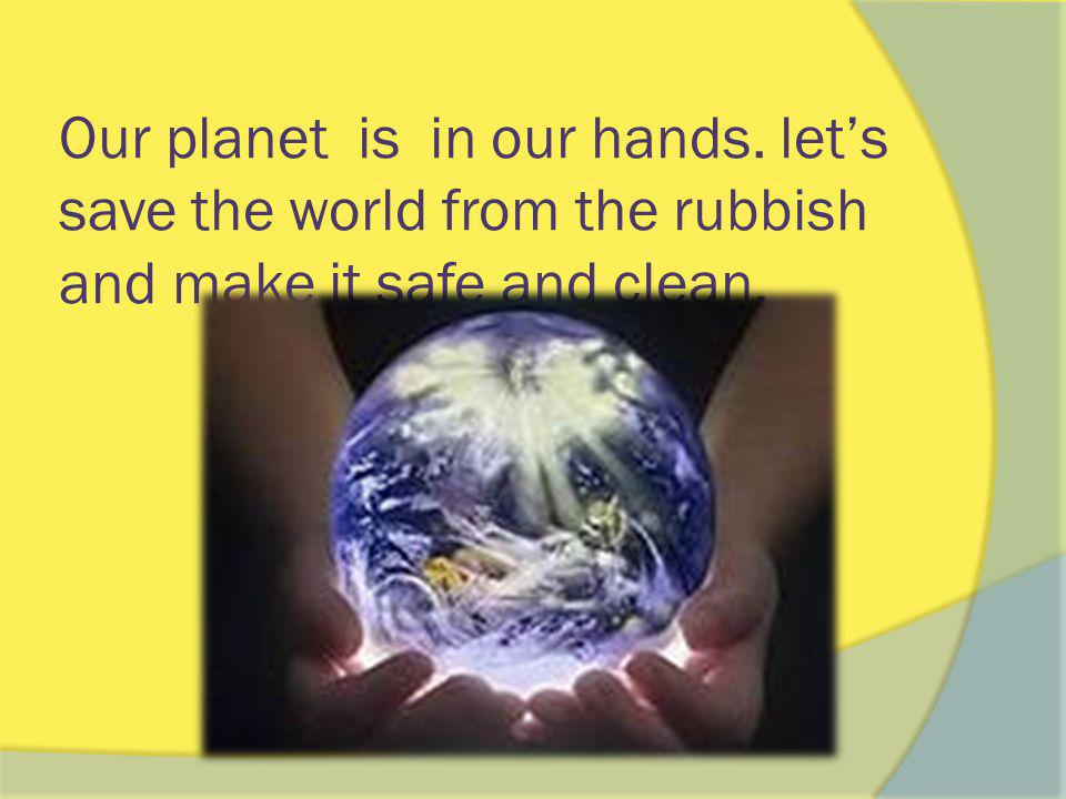 Our planet is in our hands. let's save the world from the rubbish and make it safe and clean.