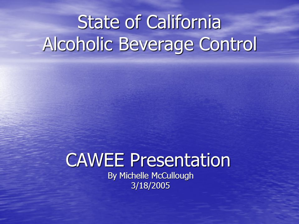 State of California Alcoholic Beverage Control CAWEE Presentation By Michelle McCullough 3/18/2005