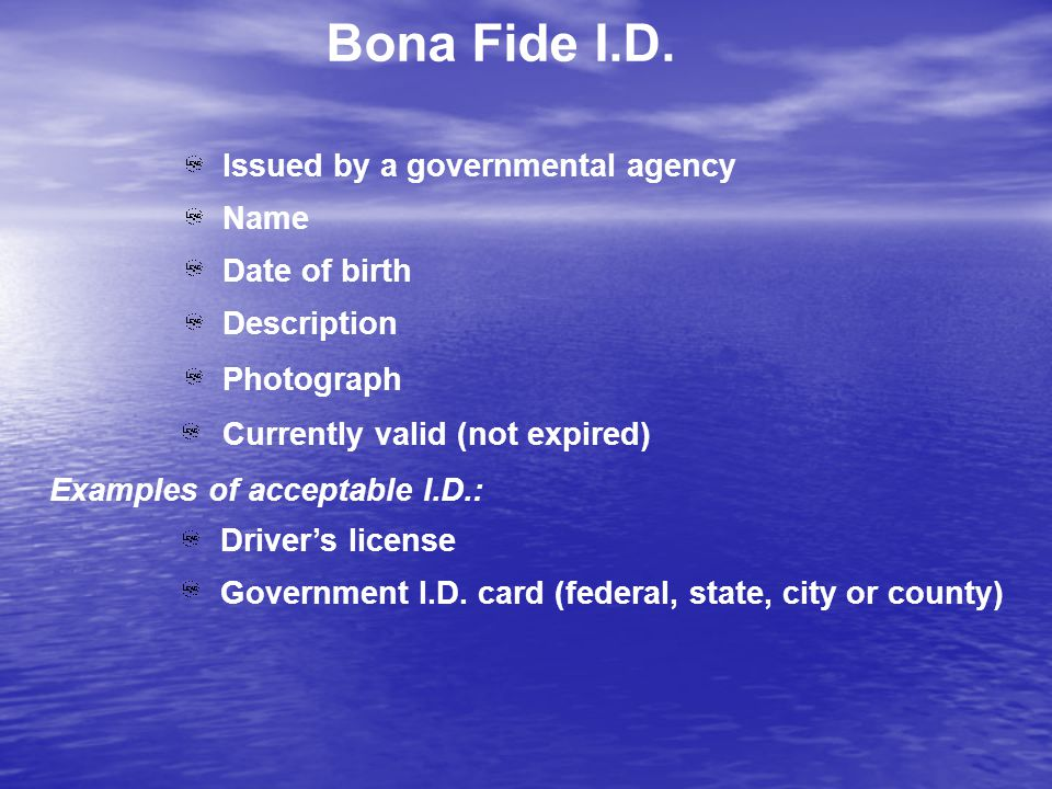 Bona Fide I.D. Issued by a governmental agency Name Date of birth Description Photograph Currently valid (not expired) Driver's license Government I.D