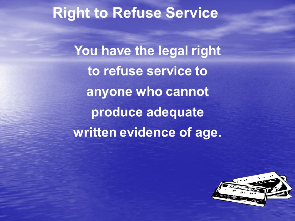 Right to Refuse Service You have the legal right to refuse service to anyone who cannot produce adequate written evidence of age.
