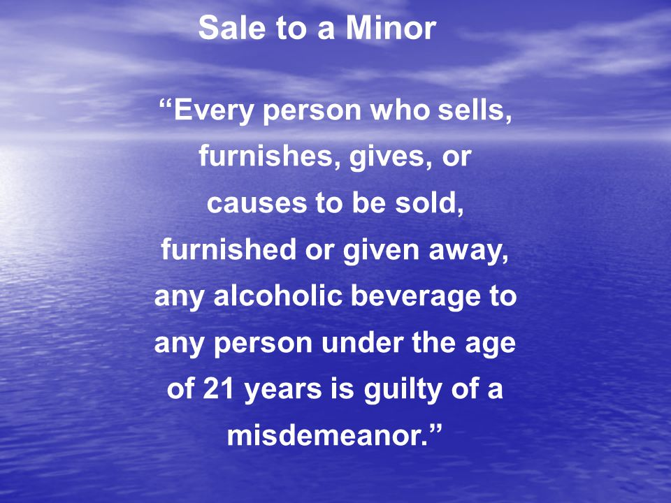 Every person who sells, furnishes, gives, or causes to be sold, furnished or given away, any alcoholic beverage to any person under the age of 21 years is guilty of a misdemeanor. Sale to a Minor