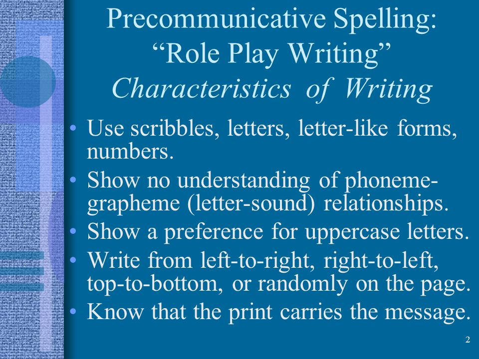 2 Precommunicative Spelling: Role Play Writing Characteristics of Writing Use scribbles, letters, letter-like forms, numbers.
