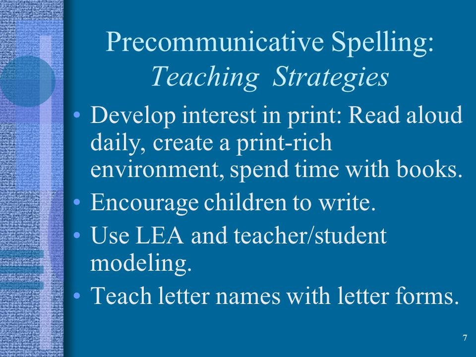 7 Precommunicative Spelling: Teaching Strategies Develop interest in print: Read aloud daily, create a print-rich environment, spend time with books.