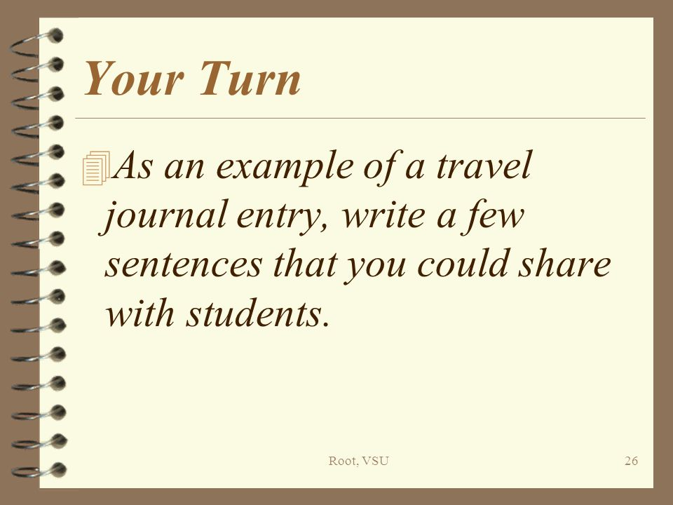 Root, VSU26 Your Turn 4 As an example of a travel journal entry, write a few sentences that you could share with students.