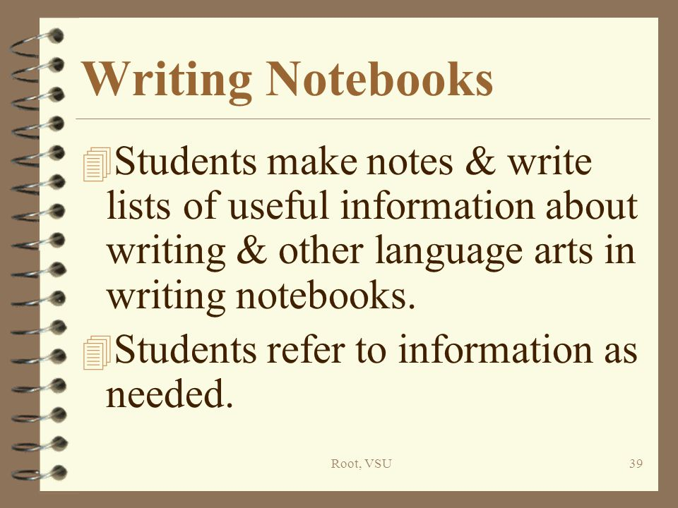 Root, VSU39 Writing Notebooks 4 Students make notes & write lists of useful information about writing & other language arts in writing notebooks.