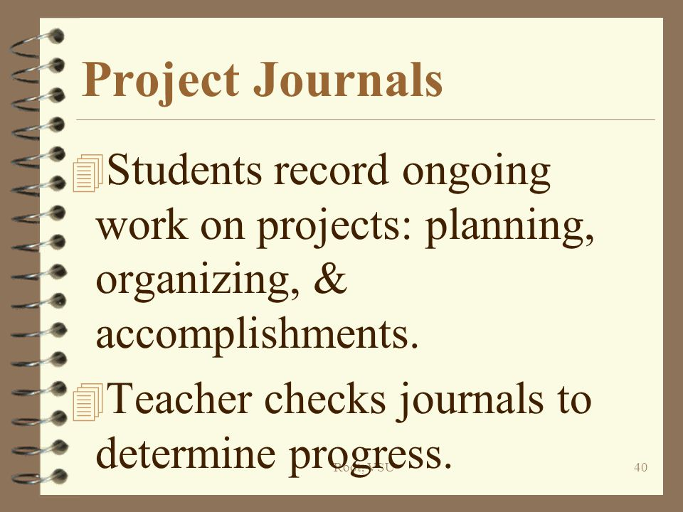 Root, VSU40 Project Journals 4 Students record ongoing work on projects: planning, organizing, & accomplishments.