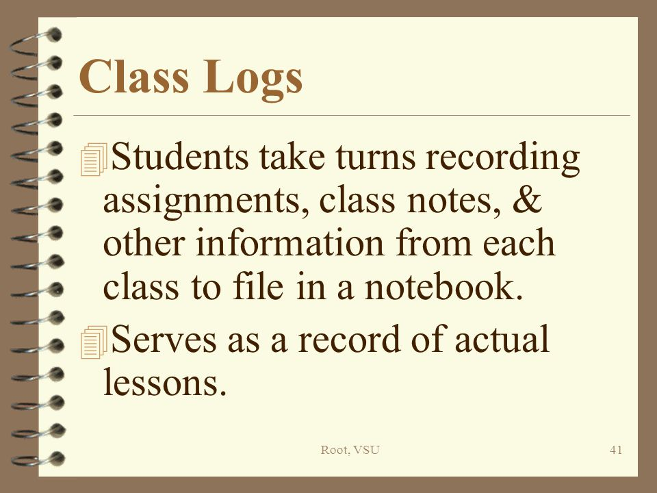 Root, VSU41 Class Logs 4 Students take turns recording assignments, class notes, & other information from each class to file in a notebook.