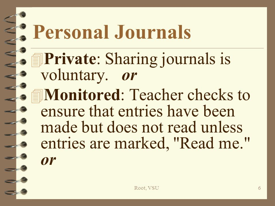 Root, VSU7 Personal Journals (cont.) 4 Shared Journals: Teacher reads all entries except those marked private, & offers encouragement & suggestions.