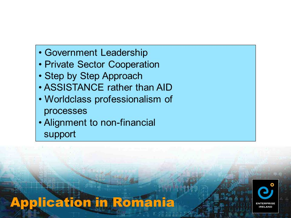 Application in Romania Government Leadership Private Sector Cooperation Step by Step Approach ASSISTANCE rather than AID Worldclass professionalism of processes Alignment to non-financial support